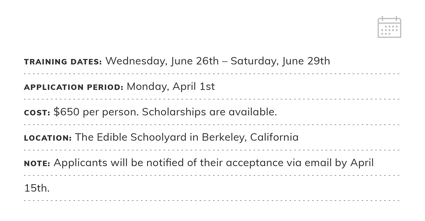Summer Training 2019 | Application Deadline: Monday, April 1st | Cost: $650 per person. Scholarships are available. | Location: The Edible Schoolyard in Berkeley, California | Note: Applicants will be notified via email by April 15th.