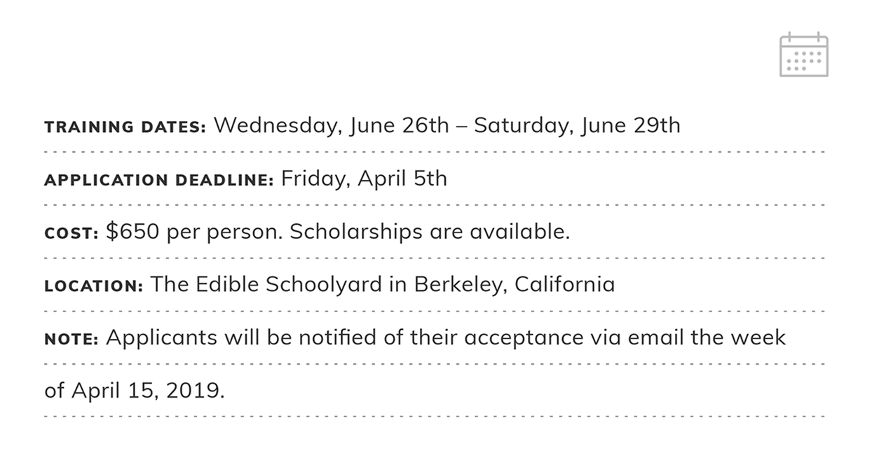 Edible Schoolyard Summer Training | Application Deadline: Friday April 5, 2019 | Tuition: $650 per person. Scholarships available. | Location: The Edible Schoolyard in Berkeley, California  | NOTE: Applicants will be notified of their acceptance via email
