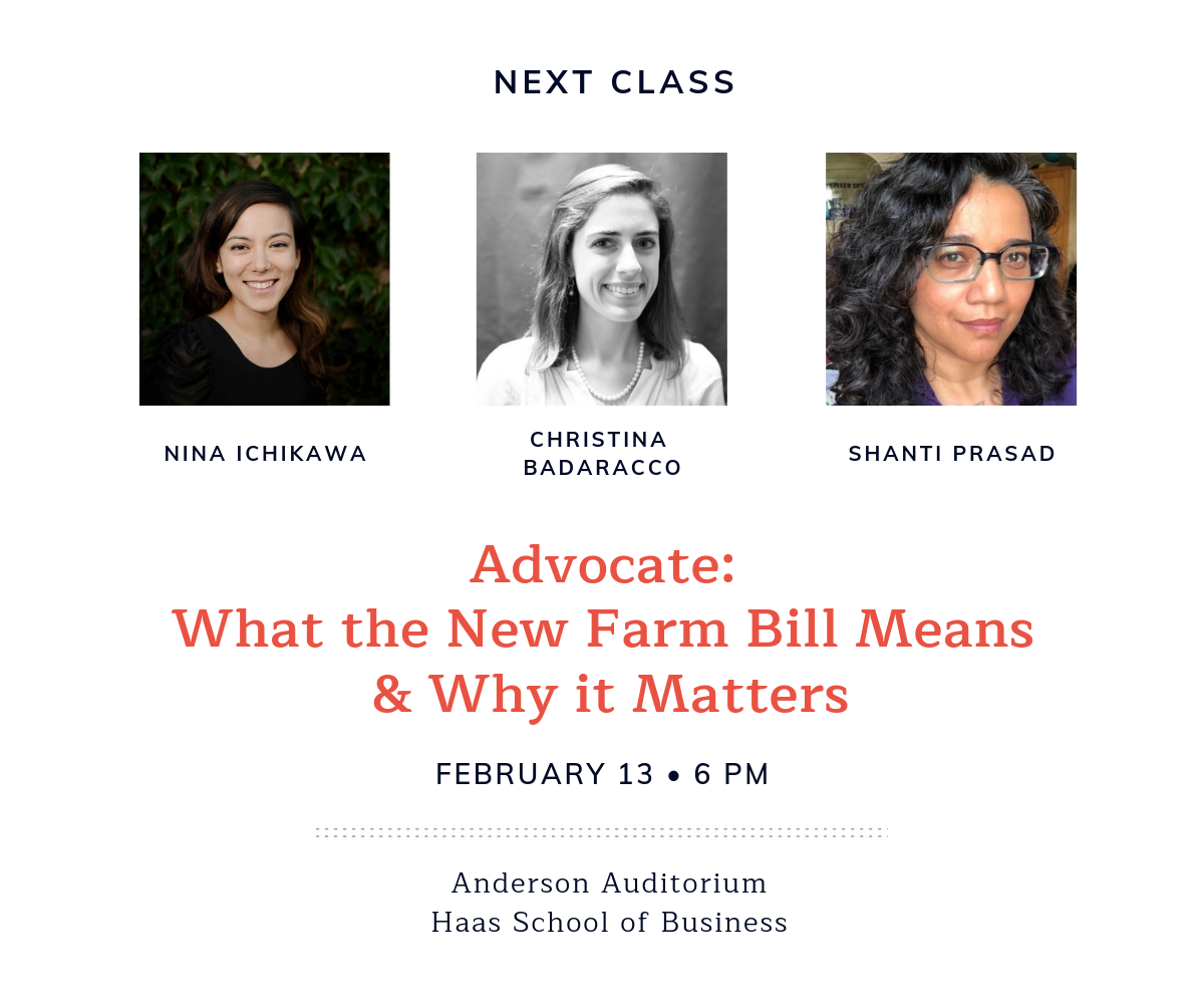 Next Class: What the New Farm Bill Means and Why It Matters | February 13th at 6 PM | Nina Ichikawa in conversation with Christina Badaracco and Shanti Prasad | Anderson Auditorium at Haas School of Business